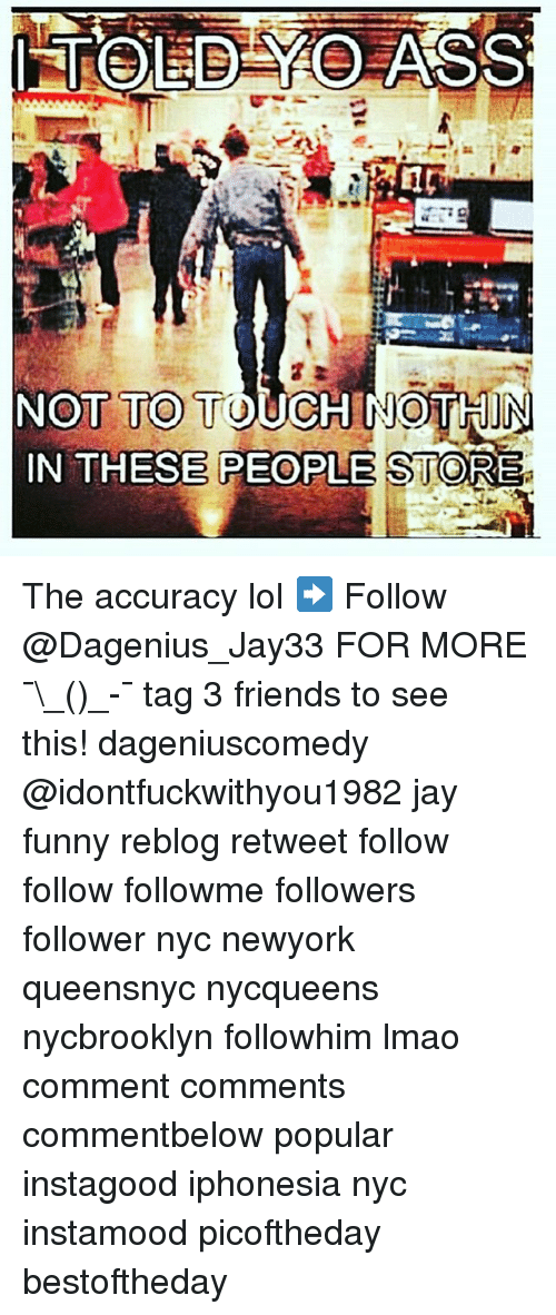 Friends, Funny, and Jay: NOT TO TOUCH NOTHIN  IN THESE PEOPLE STORE The accuracy lol ➡️ Follow @Dagenius_Jay33 FOR MORE ¯\_(ツ)_-¯ tag 3 friends to see this! dageniuscomedy @idontfuckwithyou1982 jay funny reblog retweet follow follow followme followers follower nyc newyork queensnyc nycqueens nycbrooklyn followhim lmao comment comments commentbelow popular instagood iphonesia nyc instamood picoftheday bestoftheday