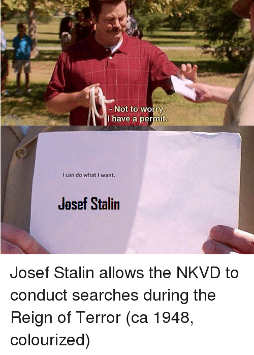 Colourized: Not to worry  have a permit  I can do what I want.  Jasef Stalin Josef Stalin allows the NKVD to conduct searches during the Reign of Terror (ca 1948, colourized)