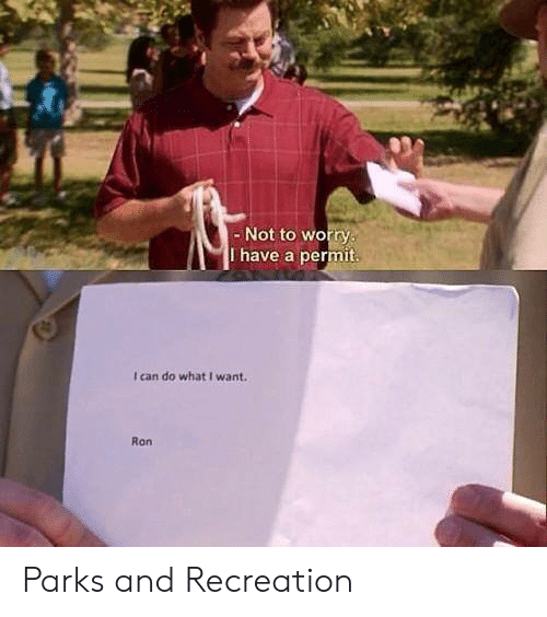 Parks: - Not to worry  I have a permit.  I can do what I want.  Ron Parks and Recreation