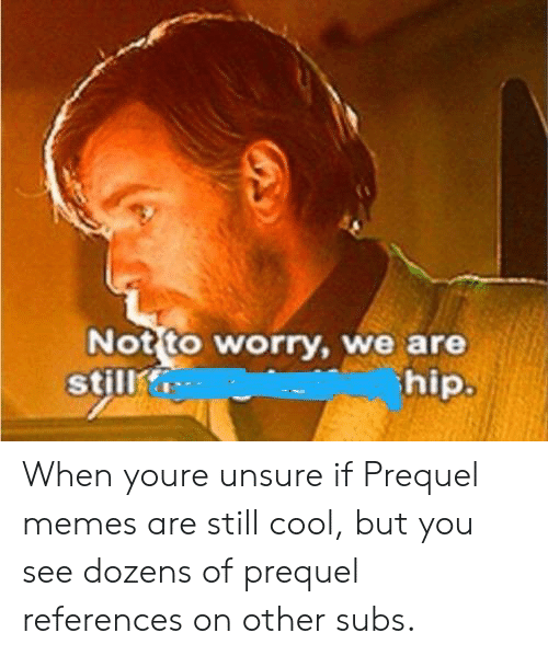 Prequel Memes: Not to worry, we are  hip  still When youre unsure if Prequel memes are still cool, but you see dozens of prequel references on other subs.