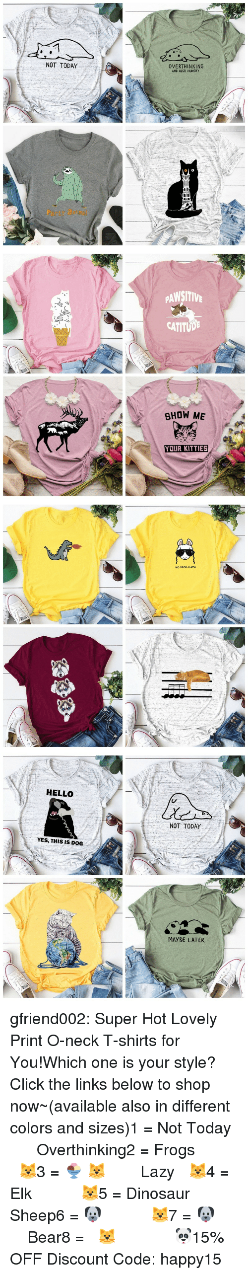 links: NOT TODAY  OVERTHINKING  AND ALSO HUNGRY  Party atm   PAWSITIV  CATITUD  SHOW ME  YOUR KITTIES   NO PROD-LLAMA   HELLO  NOT TODAY  YES, THIS IS DOG  MAYBE LATER gfriend002:  Super Hot Lovely Print O-neck T-shirts for You!Which one is your style? Click the links below to shop now~(available also in different colors and sizes)1 = Not Today  ☆★  Overthinking2 = Frogs   ☆★  🐱3 = 🍨 🐱  ☆★  Lazy 🐱4 = Elk   ☆★  🐱5 = Dinosaur  ☆★  Sheep6 = 🐶   ☆★  🐱7 = 🐶   ☆★  Bear8 = 🐱    ☆★  🐼15% OFF Discount Code: happy15