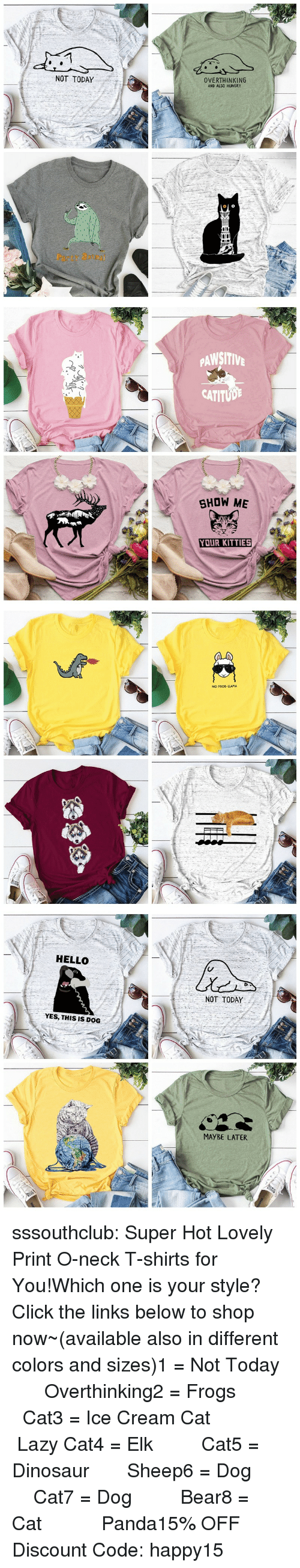links: NOT TODAY  OVERTHINKING  AND ALSO HUNGRY  Party atm   PAWSITIV  CATITUD  SHOW ME  YOUR KITTIES   NO PROD-LLAMA   HELLO  NOT TODAY  YES, THIS IS DOG  MAYBE LATER sssouthclub:  Super Hot Lovely Print O-neck T-shirts for You!Which one is your style? Click the links below to shop now~(available also in different colors and sizes)1 = Not Today  ☆★  Overthinking2 = Frogs   ☆★  Cat3 = Ice Cream Cat  ☆★  Lazy Cat4 = Elk   ☆★  Cat5 = Dinosaur  ☆★  Sheep6 = Dog   ☆★  Cat7 = Dog   ☆★  Bear8 = Cat    ☆★  Panda15% OFF Discount Code: happy15