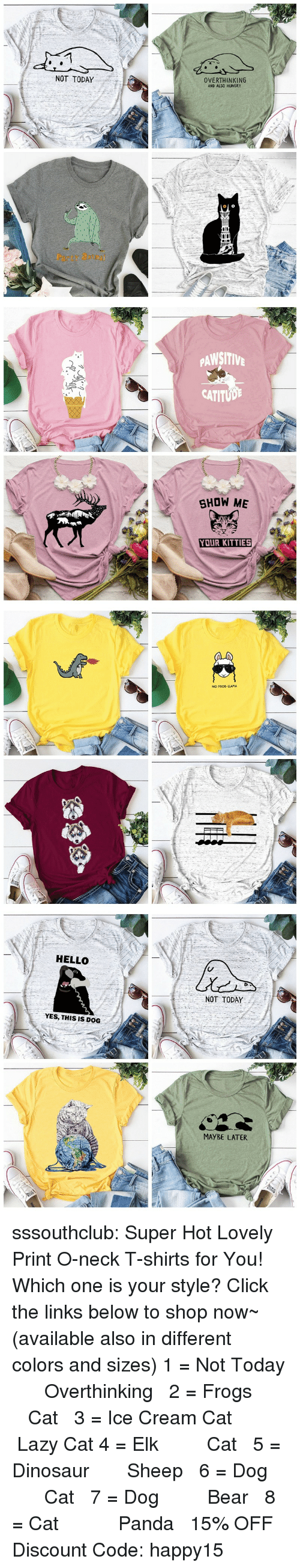 links: NOT TODAY  OVERTHINKING  AND ALSO HUNGRY  Party atm   PAWSITIV  CATITUD  SHOW ME  YOUR KITTIES   NO PROD-LLAMA   HELLO  NOT TODAY  YES, THIS IS DOG  MAYBE LATER sssouthclub: Super Hot Lovely Print O-neck T-shirts for You! Which one is your style? Click the links below to shop now~ (available also in different colors and sizes) 1 = Not Today  ☆★  Overthinking  2 = Frogs   ☆★  Cat  3 = Ice Cream Cat  ☆★  Lazy Cat  4 = Elk   ☆★  Cat  5 = Dinosaur  ☆★  Sheep  6 = Dog   ☆★  Cat  7 = Dog   ☆★  Bear  8 = Cat    ☆★  Panda  15% OFF Discount Code: happy15