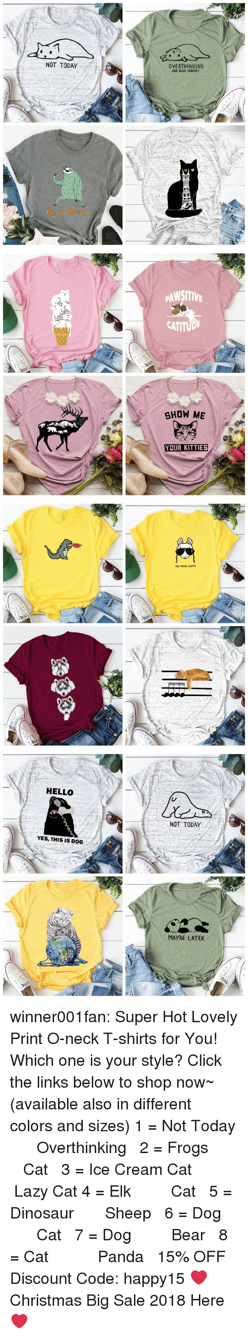 links: NOT TODAY  OVERTHINKING  AND ALSO HUNGRY  Party atm   PAWSITIV  CATITUD  SHOW ME  YOUR KITTIES   NO PROD-LLAMA   HELLO  NOT TODAY  YES, THIS IS DOG  MAYBE LATER winner001fan: Super Hot Lovely Print O-neck T-shirts for You! Which one is your style? Click the links below to shop now~ (available also in different colors and sizes) 1 = Not Today  ☆★  Overthinking  2 = Frogs   ☆★  Cat  3 = Ice Cream Cat  ☆★  Lazy Cat  4 = Elk   ☆★  Cat  5 = Dinosaur  ☆★  Sheep  6 = Dog   ☆★  Cat  7 = Dog   ☆★  Bear  8 = Cat    ☆★  Panda  15% OFF Discount Code: happy15 ❤Christmas Big Sale 2018 Here ❤