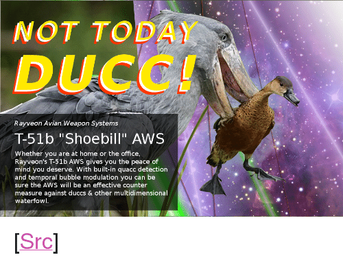 """aws: NOT TODAY  Rayveon Avian Weapon Systems  T-51b """"Shoebill"""" AWS  Whether you are at home or the office  mind you deserve. With built-in quacc detection  and temporal bubble modulation you can be  sure the AWS will be an effective counter  measure against duccs & other multidimensional  waterfowl <p>[<a href=""""https://www.reddit.com/r/surrealmemes/comments/7scmsh/not_today_ducc/"""">Src</a>]</p>"""