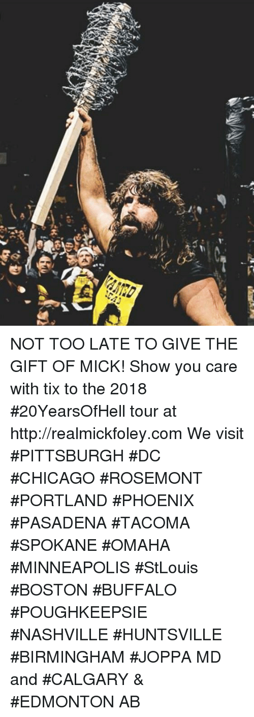 Chicago, Memes, and Boston: NOT TOO LATE TO GIVE THE GIFT OF MICK! Show you care with tix to the 2018 #20YearsOfHell tour at http://realmickfoley.com  We visit #PITTSBURGH #DC #CHICAGO #ROSEMONT #PORTLAND #PHOENIX #PASADENA #TACOMA #SPOKANE #OMAHA #MINNEAPOLIS #StLouis #BOSTON #BUFFALO #POUGHKEEPSIE #NASHVILLE #HUNTSVILLE #BIRMINGHAM #JOPPA MD and #CALGARY & #EDMONTON AB