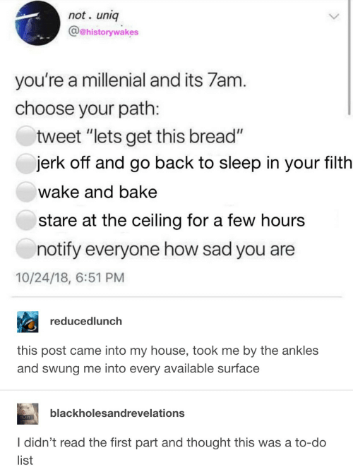 "millenial: not. uniq  @@historywakes  you're a millenial and its 7am  choose your path  tweet ""lets get this bread""  jerk off and go back to sleep in your filth  wake and bake  stare at the ceiling for a few hours  notify everyone how sad you are  10/24/18, 6:51 PM  reducedlunch  this post came into my house, took me by the ankles  and swung me into every available surface  blackholesandrevelations  SLIUT  I didn't read the first part and thought this was a to-do  list"