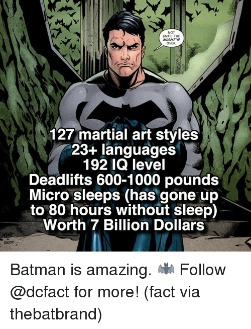 Batman, Memes, and Amazing: NOT  UNTIL THE  NIGHT's  OVER  127 martial art styles  23+ languages  192 IQ level  Deadlifts 600-1000 pounds  Micro sleeps (has gone up  to 80 hours without sleep)  Worth 7 Billion Dollars Batman is amazing. 🦇 Follow @dcfact for more! (fact via thebatbrand)