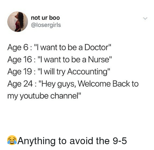 """Accounting: not ur boo  @losergirls  Age 6: """"I want to be a Doctor""""  Age 16: """"I want to be a Nurse""""  Age 19: """"l will try Accounting""""  Age 24: """"Hey guys, Welcome Back to  my youtube channel"""" 😂Anything to avoid the 9-5"""
