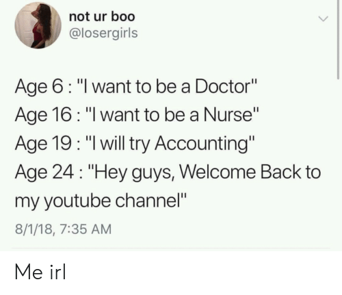 """Accounting: not ur boo  @losergirls  Age 6: """"l want to be a Doctor""""  Age 16: """"l want to be a Nurse""""  Age 19: """"l will try Accounting""""  Age 24 """"Hey guys, Welcome Back to  my youtube channel""""  8/1/18, 7:35 AM Me irl"""