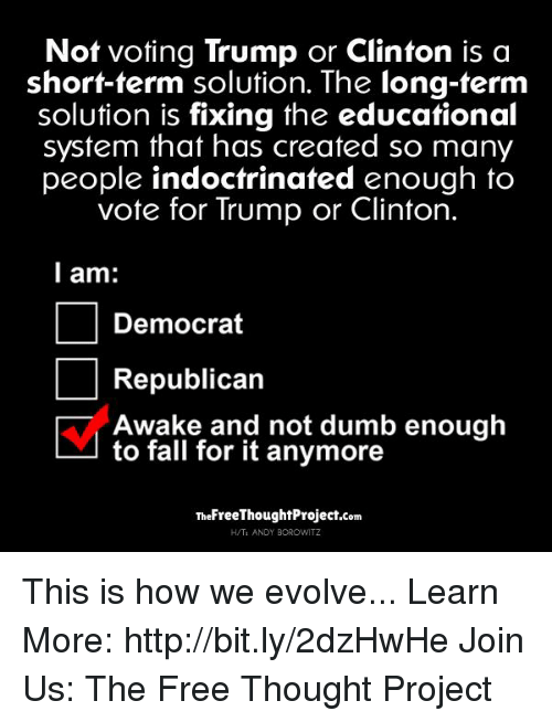 Fall: Not voting Trump or Clinton is a  short-term solution. The long-term  solution is fixing the educational  system that has created so many  people indoctrinated enough to  vote for Trump or Clinton.  I am:  Democrat  Republican  Awake and not dumb enough  to fall for it anymore  TheFreeThoughtProject.com  H/TI ANDY BOROWITZ This is how we evolve...   Learn More: http://bit.ly/2dzHwHe Join Us: The Free Thought Project