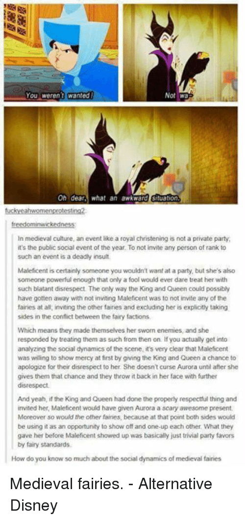 Disney, Memes, and Party: Not wa  Oh dear  what an awkward situation  In medieval culture, an event like a royal christening is not a private party,  it's the public social event of the year. To not invite any person of rank to  such an event is a deadly insult.  Maleficent is certainly someone you wouldn't want at a party, but she's also  someone powerful enough that only a fool would ever dare treat her with  such blatant disrespect The only way the King and Queen could possibly  have gotten away with not inviting Maleficent was to not invite any of the  fairies at all, inviting the other fairies and excluding her is explicitly taking  sides in the conflict between the fairy factions,  Which means they made themselves her sworn enemies, and she  responded by treating them as such from then on. you actually get into  analyzing the social dynamics of the scene, it's very clear that Maleficent  was willing to show mercy at first by giving the King and Queen a chance to  apologize for their disrespect to her She doesn't curse Aurora until after she  gives them that chance and they throw itback in her face with further  disrespect.  And yeah, if the King and Queen had done the properly respectful thing and  invited her, Maleficent would have given Aurora a scary awesome present.  Moreover so would the other fairies because at that point both sides would  be using it as an opportunity to show off and one-up each other. What they  gave her before Maleficent showed up was basically just trivial party favors  by fairy standards.  How do you know so much about the social dynamics of medieval fairies Medieval fairies. - Alternative Disney