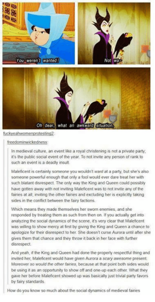 Memes, Party, and Yeah: Not Wa  On dear, what an awkward Stuation  tuckyeahwomenprotesting2  In medieval culture, an event like a royal christening is not a private party,  it's the public social event of the year To not invite any person of rank to  such an event is a deadly insult.  Maleficent is certainly someone you wouldn't want at a party, but she's also  someone powerful enough that only a fool would ever dare treat her with  such blatant disrespect The only way the King and Queen could possibly  have gotten away with not inviting Maleficent was to not invite any of the  fairies at all, inviting the other fairies and excluding her is explicitly taking  sides in the conflict between the fairy factions.  Which means they made themselves her sworn enemies, and she  responded by treating them as such from then on. If you actually get into  analyzing the social dynamics of the scene, it's very clear that Maleficent  was willing to show mercy at first by giving the King and Queen a chance to  apologize for their disrespect to her. She doesn't curse Aurora until after she  gives them that chance and they throw it back in her face with further  disrespect.  And yeah, if the King and Queen had done the properly respectful thing and  invited her, Maleficent would have given Aurora a scary awesome present.  Moreover so would the other fairies, because at that point both sides would  be using it as an opportunity to show off and one-up each other. What they  gave her before Maleficent showed up was basically just trivial party favors  by fairy standards.  How do you know so much about the social dynamics of medieval faires