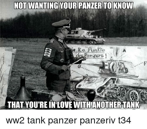 Memes, 🤖, and Ww2: NOT WANTING YOUR PANZER TO KNOW  arzers  G.  THAT YOU'RE IN'LOVE WITHANOTHERTANK ww2 tank panzer panzeriv t34