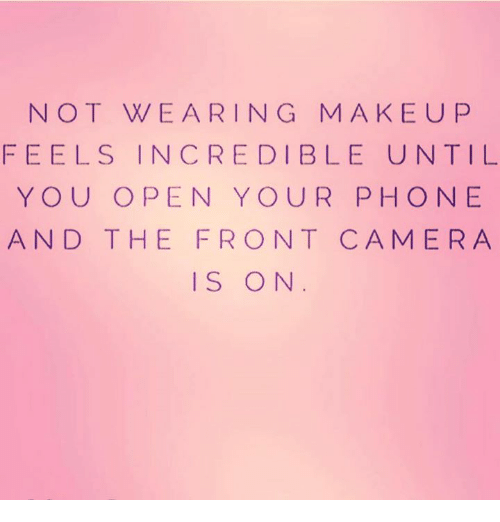 oed: NOT WEARING MAKEU P  FEELS INCREDIBLE UNTIL  YOU O PEN YOUR PHONE  AND THE FRONT CAMERA  IS ON