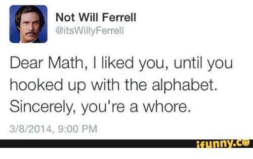 Girl Memes: Not Will Ferrell  @its WillyFerrell  Dear Math, I liked you, until you  hooked up with the alphabet.  Sincerely, you're a whore  3/8/2014, 9:00 PM  funny