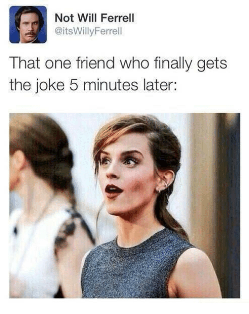 Finals, Friends, and Memes: Not Will Ferrell  @itsWilly Ferrel  That one friend who finally gets  the joke 5 minutes later: