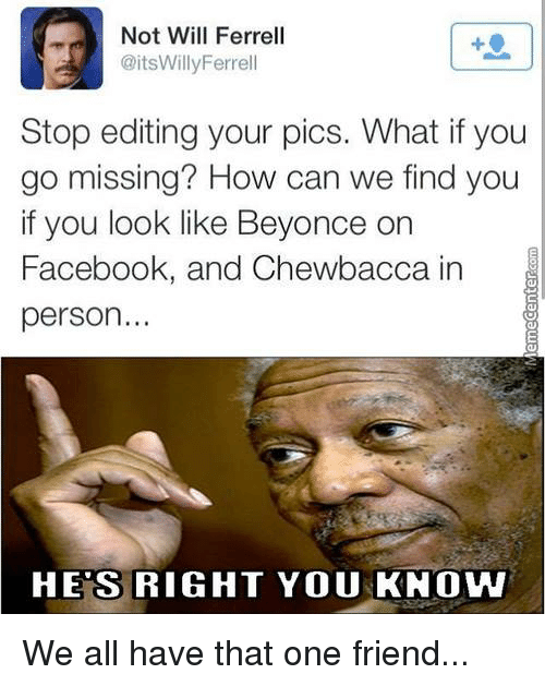 Beyonce, Chewbacca, and Memes: Not Will Ferrell  @itsWilly Ferrell  Stop editing your pics. What ifyou  go missing? How can we find you  if you look like Beyonce  on  Facebook, and Chewbacca in  person..  HES RIGHT YOU KNOW We all have that one friend...