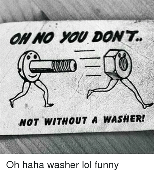 Haha Not Funny Meme : Not without a washer oh haha lol funny meme on