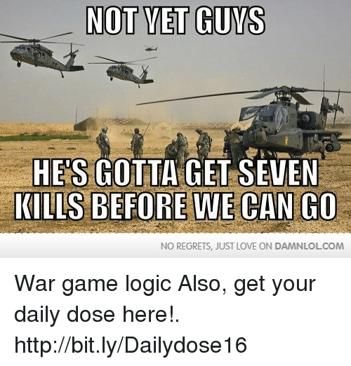 Gaming Logic: NOT YET GUYS  HES GOTTA GET SEVEN  KILLS BEFORE WE CAN CO  NO REGRETS, JUST LOVE ON DAMNLOLCOM War game logic  Also, get your daily dose here!. http://bit.ly/Dailydose16