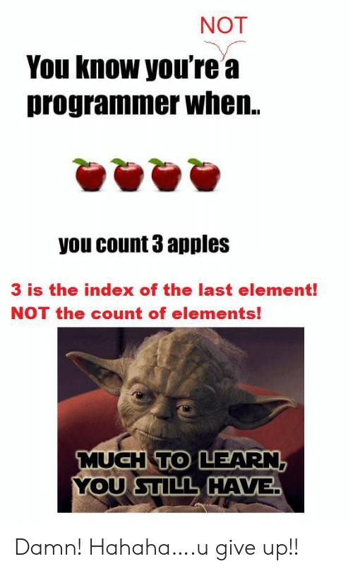 the count: NOT  You know you're a  programmer when..  you count 3 apples  3 is the index of the last element!  NOT the count of elements!  MUCH TO LEARN,  YOU STILL HAVE Damn! Hahaha….u give up!!