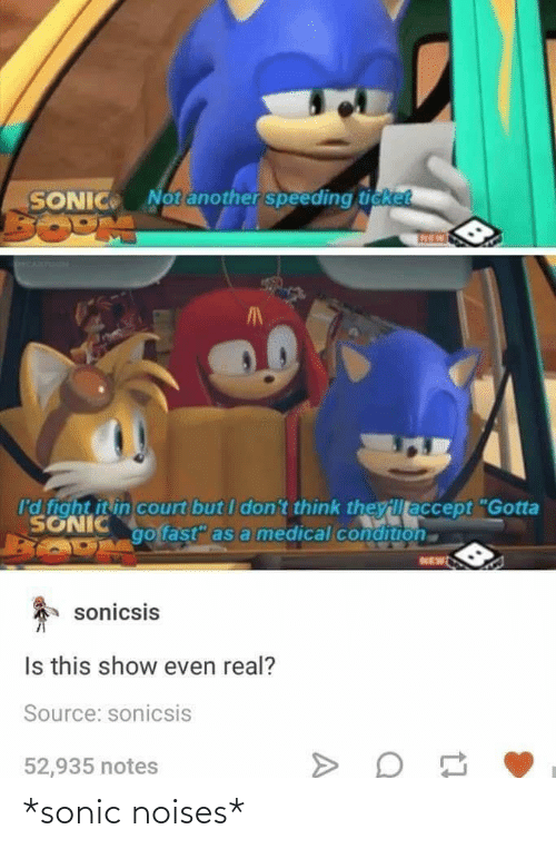 "Sonic: Notanother speeding ticket  SONIC  I'd fight it in court but I don't think theyillaccept ""Gotta  SONIC  go fast"" as a medical condition  NEW  sonicsis  Is this show even real?  Source: sonicsis  52,935 notes *sonic noises*"