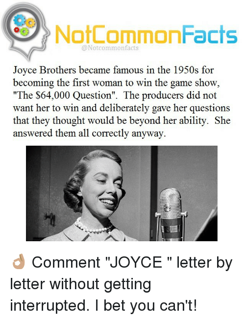 """game shows: NotCommonFacts  @Not common facts  Joyce Brothers became famous in the 1950s for  becoming the first woman to win the game show  """"The $64,000 Question"""". The producers did not  want her to win and deliberately gave her questions  that they thought would be beyond her ability. She  answered them all correctly anyway. 👌🏽 Comment """"JOYCE """" letter by letter without getting interrupted. I bet you can't!"""