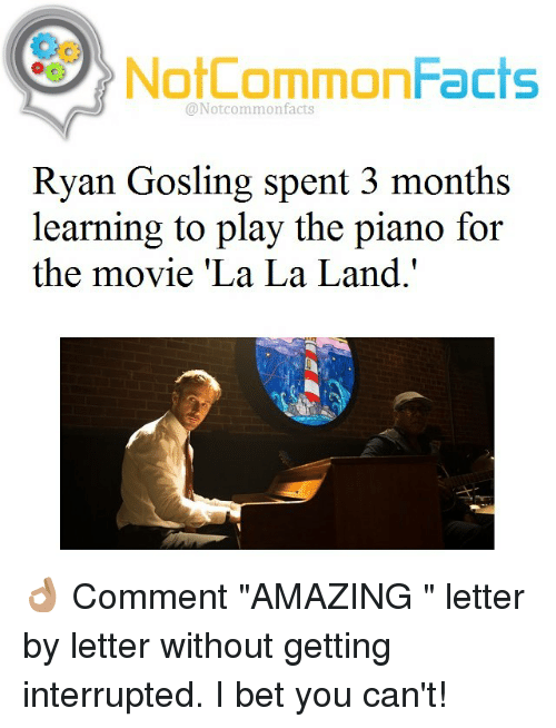 "Memes, Ryan Gosling, and Piano: NotCommonFacts  @Not common facts  Ryan Gosling spent 3 months  learning to play the piano for  the movie ""La La Land."" 👌🏽 Comment ""AMAZING "" letter by letter without getting interrupted. I bet you can't!"