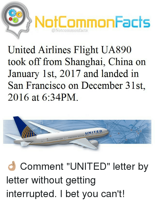 "united airline: NotCommonFacts  @Not common facts  United Airlines Flight UA890  took off from Shanghai, China on  January 1st, 2017 and landed in  San Francisco on December 31st,  2016 at 6:34PM  UNITED 👌🏽 Comment ""UNITED"" letter by letter without getting interrupted. I bet you can't!"