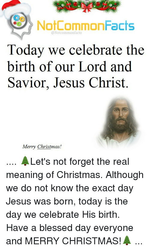 Memes, The Real, and Celebrities: NotCommonFacts  @Not commonfacts  Today we celebrate the  birth of our Lord and  Savior, Jesus Christ.  Merry Christmas! .... 🌲Let's not forget the real meaning of Christmas. Although we do not know the exact day Jesus was born, today is the day we celebrate His birth. Have a blessed day everyone and MERRY CHRISTMAS!🌲 ...