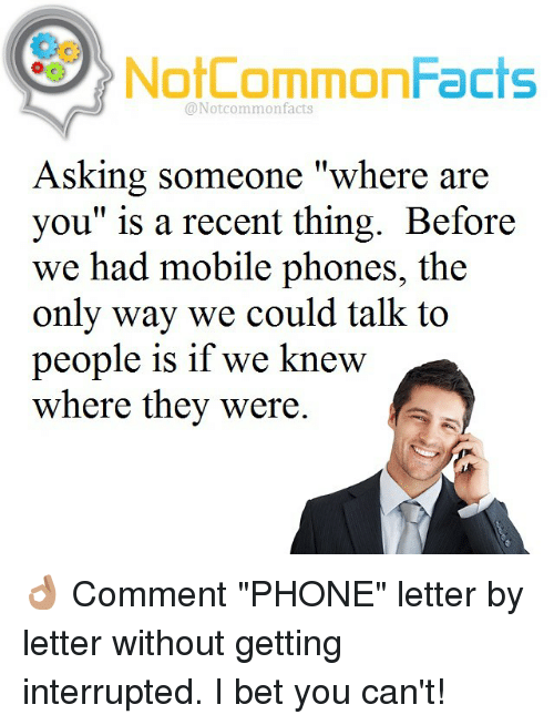"""I Bet, Memes, and Mobile: NotCommonFacts  @Notcommon facts  Asking someone """"where are  you"""" is a recent thing. Before  we had mobile phone  the  only way we could talk to  people is if we knew  where they were. 👌🏽 Comment """"PHONE"""" letter by letter without getting interrupted. I bet you can't!"""