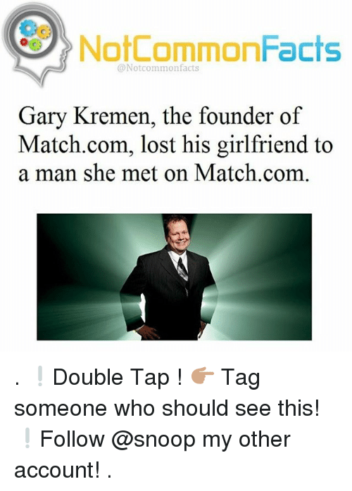 Match Com: NotCommonFacts  @Notcommon facts  Gary Kremen, the founder of  Match.com, lost his girlfriend to  a man she met on Match.com . ❕Double Tap ! 👉🏽 Tag someone who should see this! ❕Follow @snoop my other account! .