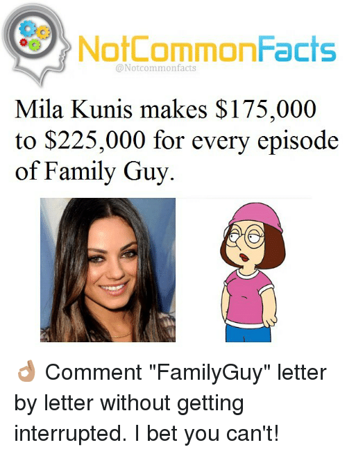 """kunis: NotCommonFacts  @Notcommon facts  Mila Kunis makes $175,000  to $225,000 for every episode  of Family Guy. 👌🏽 Comment """"FamilyGuy"""" letter by letter without getting interrupted. I bet you can't!"""