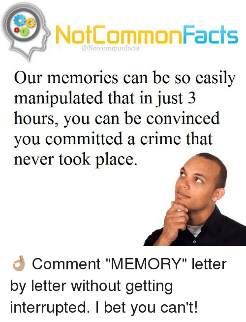 "Memes, 🤖, and Manipulation: NotCommonFacts  @Notcommon facts  Our memories can be so easily  manipulated that in just 3  hours, you can be convinced  you committed a crime that  never took place. 👌🏽 Comment ""MEMORY"" letter by letter without getting interrupted. I bet you can't!"