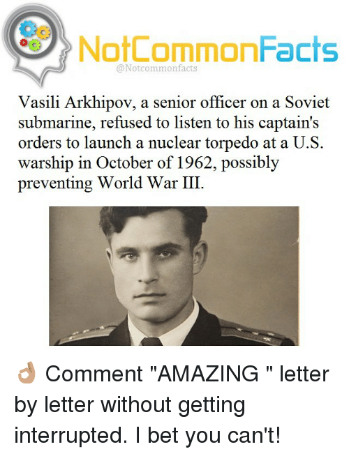"I Bet, Memes, and Soviet: NotCommonFacts  @Notcommon facts  Vasili Arkhipov, a senior officer on a Soviet  submarine, refused to listen to his captain's  orders to launch a nuclear torpedo at a U.S.  warship in October of 1962, possibly  preventing World War III 👌🏽 Comment ""AMAZING "" letter by letter without getting interrupted. I bet you can't!"