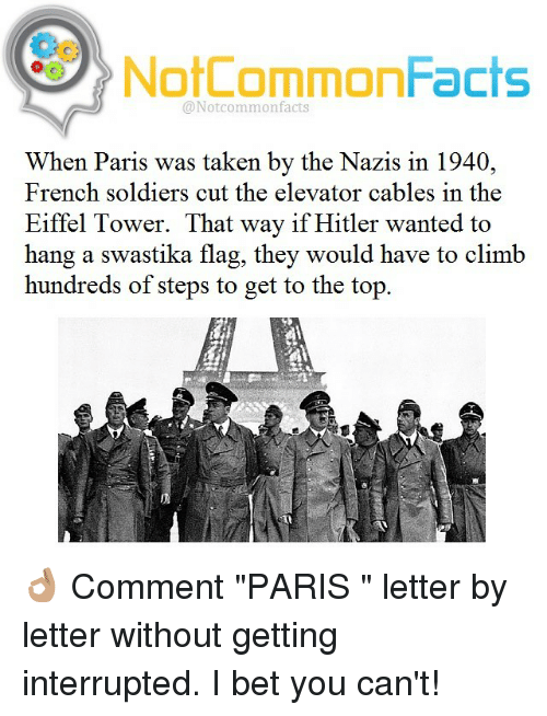 "Climbing, Memes, and Eiffel Tower: NotCommonFacts  @Notcommon facts  When Paris was taken by the Nazis in 1940,  French soldiers cut the elevator cables in the  Eiffel Tower. That way if Hitler wanted to  hang a swastika flag, they would have to climb  hundreds of steps to get to the top 👌🏽 Comment ""PARIS "" letter by letter without getting interrupted. I bet you can't!"