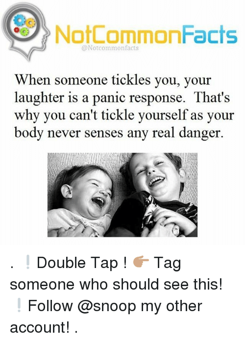 Facts, Memes, and Snoop: NotCommonFacts  @Notcommon facts  When someone tickles you, your  laughter is a panic response. That's  why you can't tickle yourself as your  body never senses any real danger. . ❕Double Tap ! 👉🏽 Tag someone who should see this! ❕Follow @snoop my other account! .