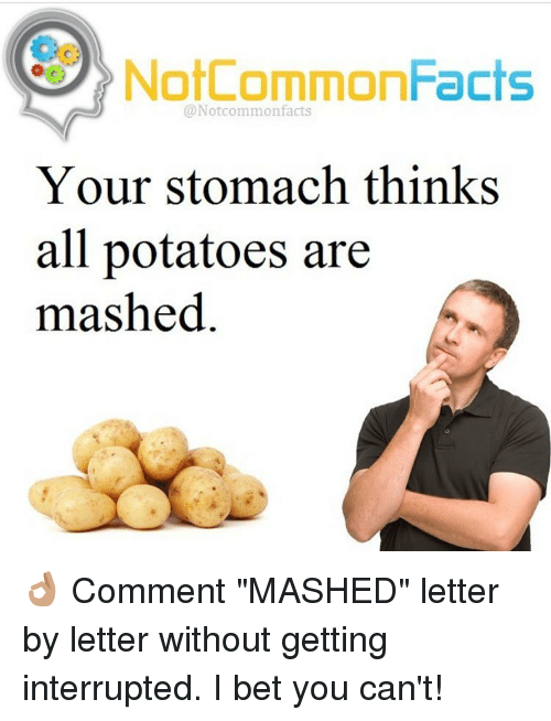"""I Bet, Memes, and Potato: NotCommonFacts  @Notcommon facts  Your stomach thinks  all potatoes are  mashed 👌🏽 Comment """"MASHED"""" letter by letter without getting interrupted. I bet you can't!"""