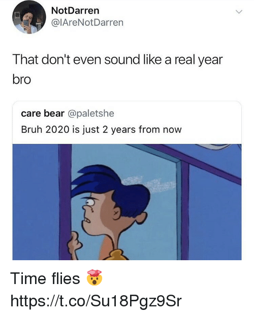 Bruh, Bear, and Time: NotDarren  @lAreNotDarren  That don't even sound like a real year  bro  care bear @paletshe  Bruh 2020 is just 2 years from now Time flies 🤯 https://t.co/Su18Pgz9Sr