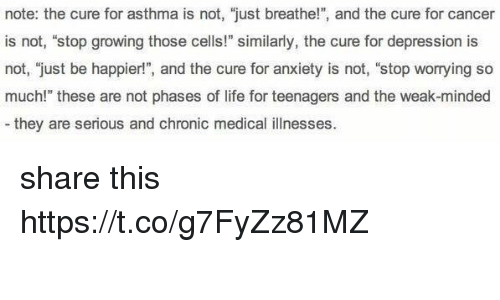 "Life, Anxiety, and Asthma: note: the cure for asthma is not, ""just breathe!"", and the cure for cancer  is not, ""stop growing those cells!"" similarly, the cure for depression is  not, just be happier!"", and the cure for anxiety is not, ""stop worrying so  much!"" these are not phases of life for teenagers and the weak-minded  they are serious and chronic medical illnesses. share this https://t.co/g7FyZz81MZ"