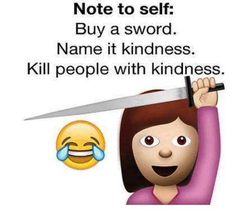 Kindness: Note to self:  Buy a sword.  Name it kindness  Kill people with kindness