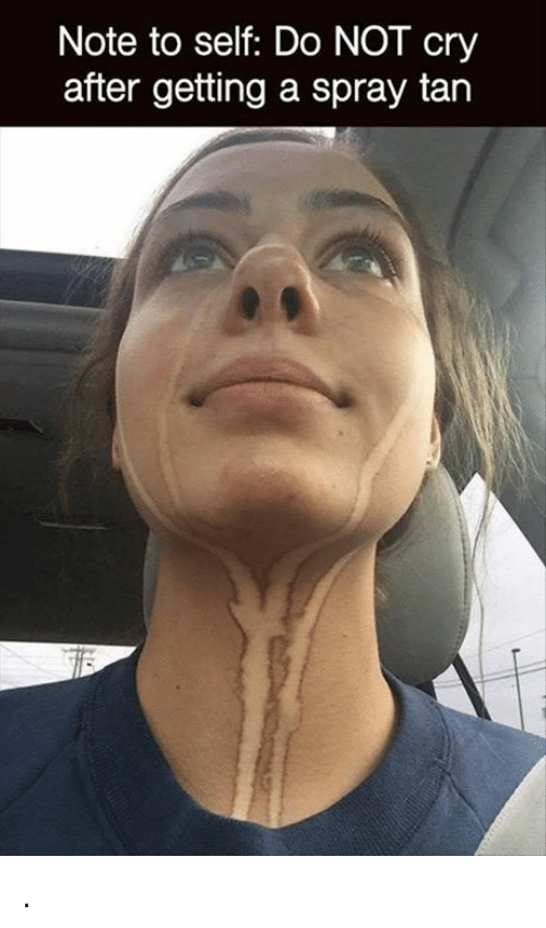 Crying, Memes, and Not Crying: Note to self: Do NOT cry  after getting a spray tan .