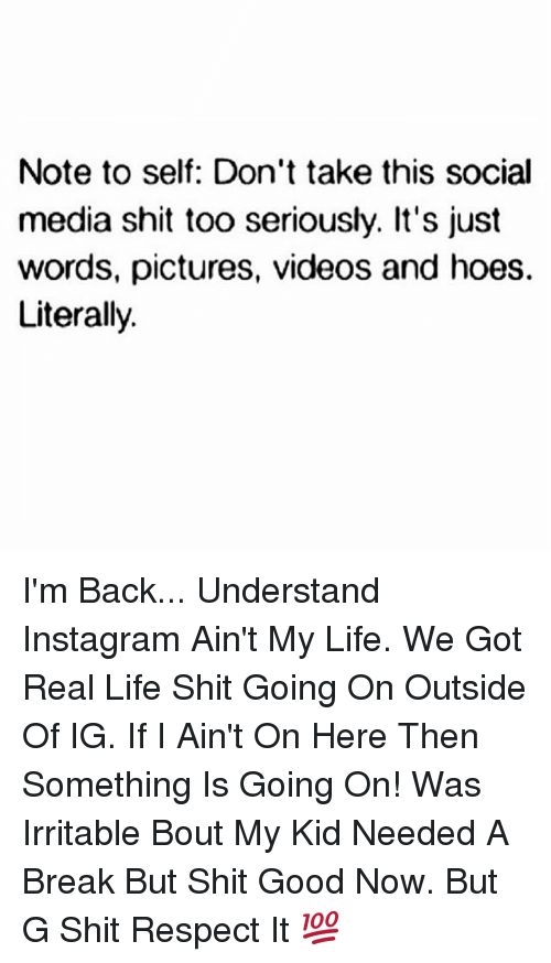 Memes, 🤖, and Real Life: Note to self: Don't take this social  media shit too seriously. It's just  words, pictures, videos and hoes.  Literally. I'm Back... Understand Instagram Ain't My Life. We Got Real Life Shit Going On Outside Of IG. If I Ain't On Here Then Something Is Going On! Was Irritable Bout My Kid Needed A Break But Shit Good Now. But G Shit Respect It 💯
