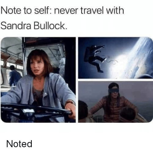 noted: Note to self: never travel with  Sandra Bullock. Noted