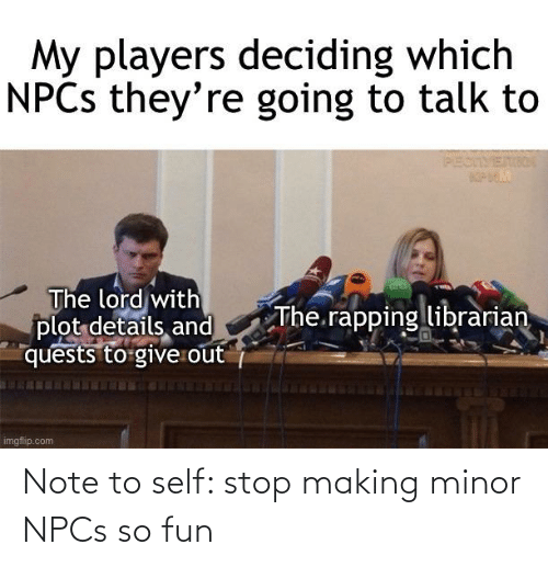 note to self: Note to self: stop making minor NPCs so fun