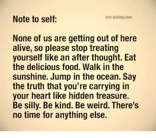 🤖: Note to self  Sun-gazing.com  None of us are getting out of here  alive, so please stop treating  yourself like an after thought. Eat  the delicious food. Walk in the  sunshine. Jump in the ocean. Say  the truth that you're carrying in  your heart like hidden treasure.  Be silly. Be kind. Be weird. There's  no time for anything else.
