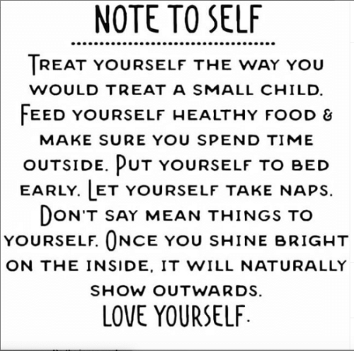 Treat Yourself: NOTE TO SELF  TREAT YOURSELF THE WAY YOU  WOULD TREAT A SMALL CHILD  FEED YOURSELF HEALTHY FOOD &  MAKE SURE YOU SPEND TIME  OUTSIDE. PUT YOURSELF TO BED  EARLY. LET YOURSELF TAKE NAPS  DON'T SAY MEAN THINGS TO  YOURSELF. ONCE YOU SHINE BRIGHT  ON THE INSIDE, IT WILL NATURALLY  SHOW OUTWARDS.  LOVE YOURSELF