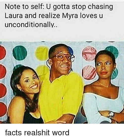 Facts, Memes, and Word: Note to self: U gotta stop chasing  Laura and realize Myra loves u  unconditionally. facts realshit word