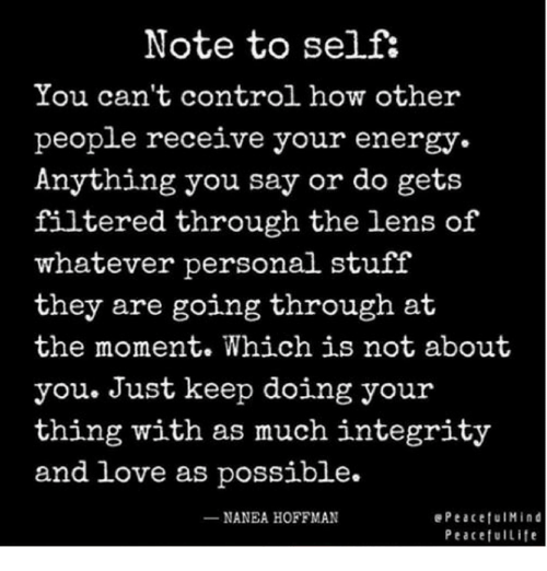 Memes, Integrity, and 🤖: Note to self:  You can't control how other  people receive your energy  Anything you say or do gets  filtered through the lens of  whatever personal stuff  they are going through  at  the moment. Which is not about  you. Just keep doing your  thing with as much integrity  and love as possible.  NANEA HOFFMAN  e Peaceful Mind  Peaceful Life