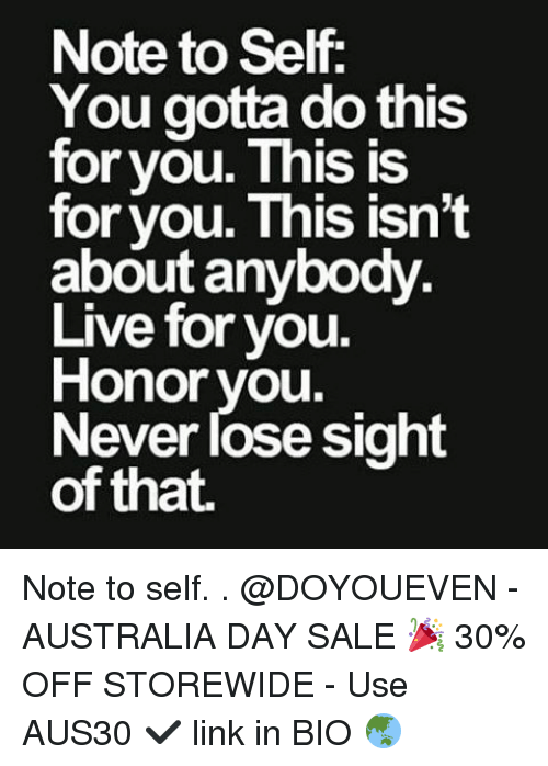 Gym, Australia Day, and You Gotta: Note to Self  You gotta do this  for you. This is  for you. This isn't  about anybody.  Live for you.  Honor you.  Never lose sight  of that. Note to self. . @DOYOUEVEN - AUSTRALIA DAY SALE 🎉 30% OFF STOREWIDE - Use AUS30 ✔️ link in BIO 🌏
